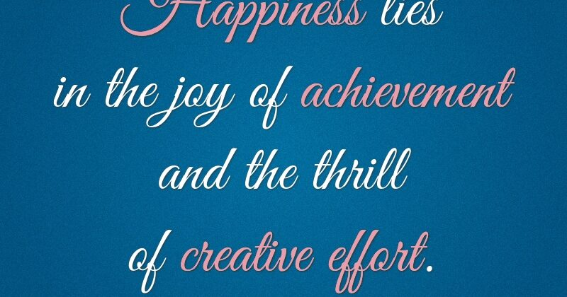 Happiness lies in the joy of achievement and the thrill of creative effort. Franklin Delano Roosevelt